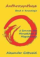 Anthrosynthese Band 1: Kosmologie:5 Sonnen der Menschheit & Megatrauma