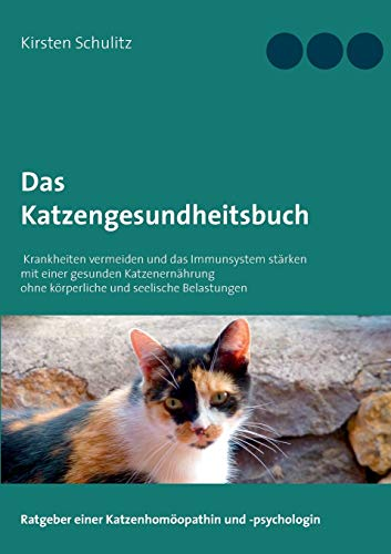 Das Katzengesundheitsbuch: Krankheiten vermeiden und das Immunsystem stärken mit einer gesunden Katzenernährung ohne körperliche und seelische Belastungen
