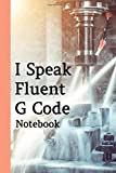 I Speak Fluent G Code Notebook: Cnc Engineer Notebook And Programmers Developer, This Notebook For Machine Engineer Or Mechanical Engineer