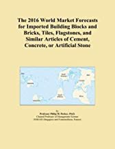 The 2016 World Market Forecasts for Imported Building Blocks and Bricks, Tiles, Flagstones, and Similar Articles of Cement, Concrete, or Artificial Stone