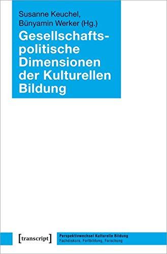 Gesellschaftspolitische Dimensionen der Kulturellen Bildung (Perspektivwechsel Kulturelle Bildung: Fachdiskurs, Fortbildung, Forschung, Bd. 3)