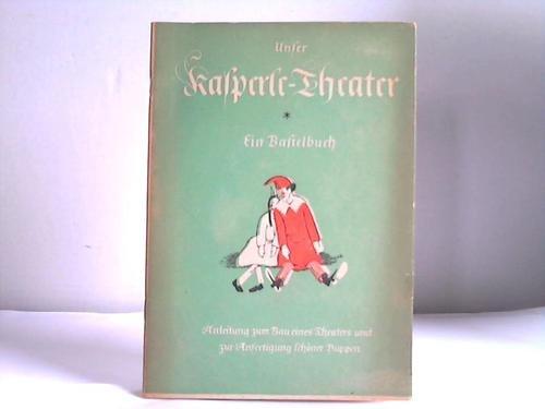 Unser Kasperletheater. Ein Bastelbuch für Jungen und Mädchen. Anleitung zum Bau eines Theaters und zur Anfertigung schöner Puppen