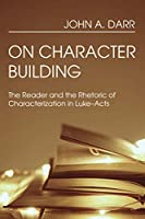 On Character Building: The Reader and the Rhetoric of Characterization in Luke-acts