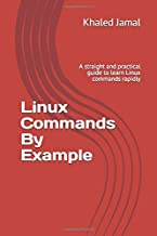 Linux Commands By Example: A straight and practical guide to learn Linux commands rapidly