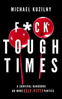 FUCK Tough Times: No more SELF-PITY parties! by [Michael Kuzilny]