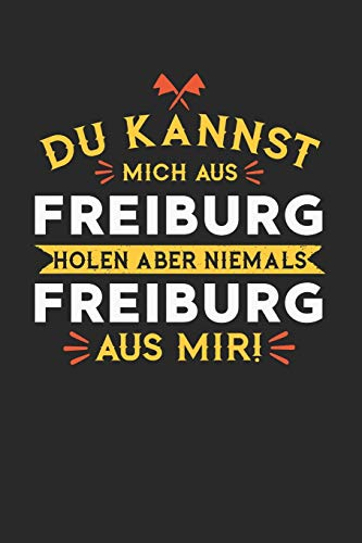 DU KANNST MICH AUS FREIBURG HOLEN ABER NIEMALS FREIBURG AUS MIR!: Notizbuch A5 gepunktet (dotgrid) 120 Seiten, Notizheft / Tagebuch / Reise Journal, ... für alle dessen Heimatstadt Freiburg ist