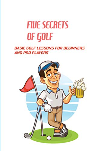 Five Secrets Of Golf: Basic Golf Lessons For Beginners And Pro Players: Golf Tips For Beginners