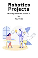Robotics Projects: Exciting Robotics Projects for Your Kids: Robotics Projects Front Cover