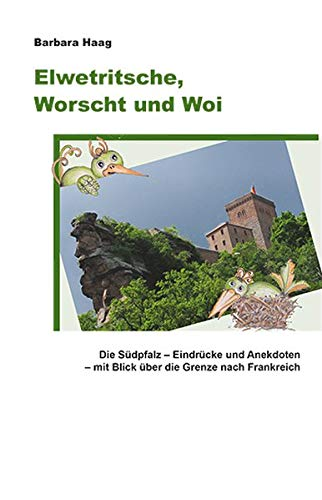Elwetritsche, Worscht und Woi: Die Südpfalz. Eindrücke und Anekdoten – mit Blick über die Grenze nach Frankreich