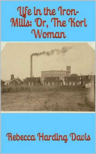 Life in the Iron-Mills; Or, The Korl Woman (English Edition)