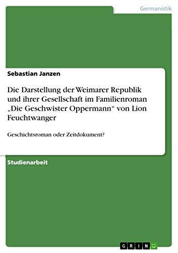"""Die Darstellung der Weimarer Republik und ihrer Gesellschaft im Familienroman """"Die Geschwister Oppermann"""" von Lion  Feuchtwanger: Geschichtsroman oder Zeitdokument?"""