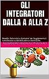 GLI INTEGRATORI DALLA A ALLA Z: Benefici Salutistici e Curiosita' dei Supplements,il tutto basato su Solide Evidenze Scientifiche.