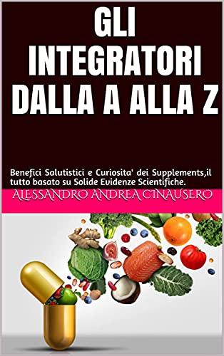 GLI INTEGRATORI DALLA A ALLA Z: Benefici Salutistici e Curiosita' dei Supplements,il tutto...