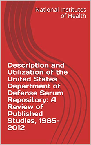 Description and Utilization of the United States Department of Defense Serum Repository: A Review of Published Studies, 1985-2012 (English Edition)