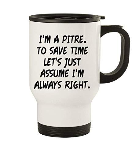 I'm A Pitre. To Save Time Let's Just Assume I'm Always Right. - 14oz Stainless Steel Travel Mug, White