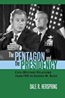 The Pentagon And The Presidency: Civil-military Relations From FDR To George W. Bush (Modern War Studies)