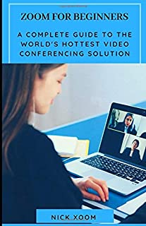 Zoom for Beginners: A Complete Guide to The World's Hottest Video Conferencing Solution
