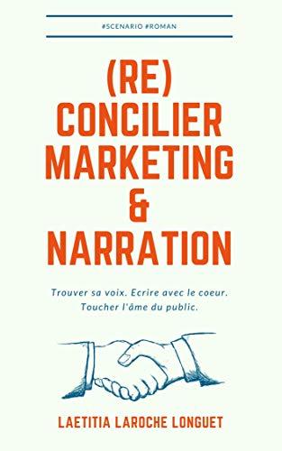 (Ré)concilier marketing et narration: Trouver sa voix. Ecrire avec le cœur. Toucher l'âme du public. (Ecrire un livre qui se vend tout seul t. 1)