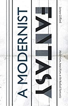 A Modernist Fantasy: Modernism, Anarchism, & the Radical Fantastic (ELS Monograph Series Book 111) by [James Gifford]