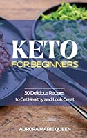 Keto for Beginners: 50 Delicious Recipes to Get Healthy and Look Great
