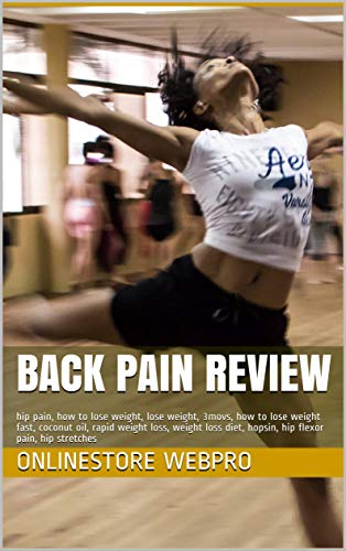 Back Pain Review: hip pain, how to lose weight, lose weight, 3movs, how to lose weight fast, coconut oil, rapid weight loss, weight loss diet, hopsin, hip flexor pain, hip stretches (English Edition)