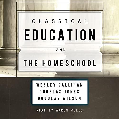 Classical Education and the Homeschool Audiobook By Douglas Wilson, Wes Callihan, Douglas Jones cover art