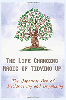 The Life Changing Magic of Tidying Up  The Japanese Art of Decluttering and Organizing  5 minutes a day to develop gratitude mindfulness and .. Life with over 100 Checklists and Worksheets