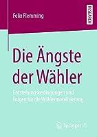 Die Aengste der Waehler: Entstehungsbedingungen und Folgen fuer die Waehlermobilisierung