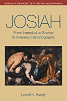 Josiah: From Improbable Stories to Inventive Historiography (Worlds of the Ancient Near East and Mediterranean)