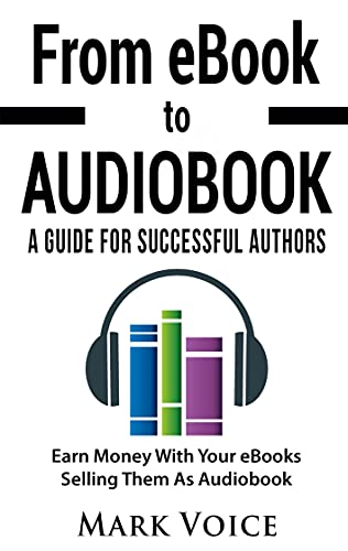 From eBook to Audiobook - A Guide for Successful Authors: Earn Money With Your eBooks Selling Them as Audiobook (English Edition)
