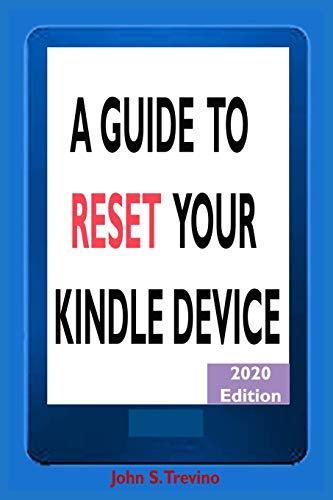 A GUIDE TO RESET YOUR KINDLE DEVICE: A Complete Guide On How To Safely Restore Your Kindle Devices 2020 Edition