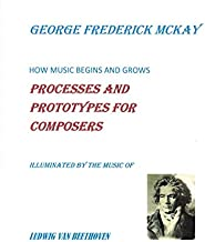 How Music Begins and Grows:  Processes and Prototypes for Composers: Illuminated by the Music of Ludwig Van Beethoven
