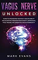 Vagus Nerve: Unlocked - Guide to Unleashing Your Self-Healing Ability and Achieving Freedom from Anxiety, Depression, PTSD, Trauma, Inflammation and Autoimmunity