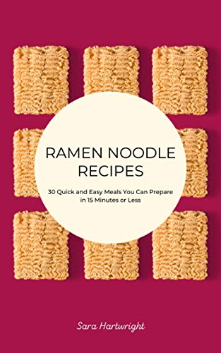 Ramen Noodle Recipes: 30 Quick and Easy Meals You Can Prepare in 15 Minutes or Less