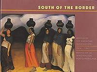 South of the Border: Mexico in the American Imagination 1914-1947/Mexico En LA Imaginacion Norteamericana 1914-1947