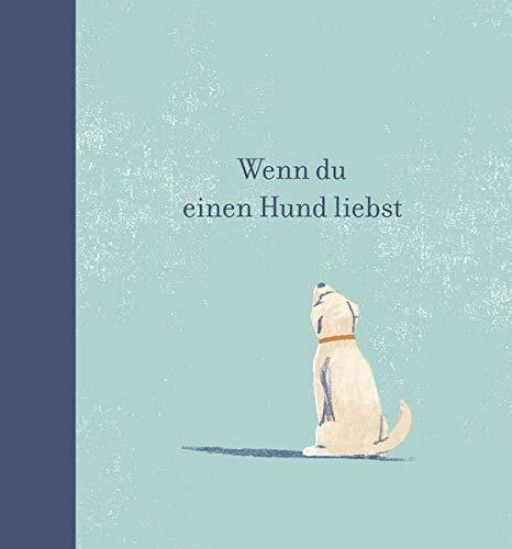 Wenn du einen Hund liebst: Ein Geschenkbuch für Hundebesitzer und alle Hundefreunde