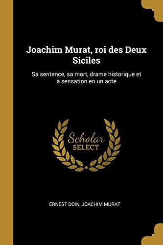 Joachim Murat, Roi Des Deux Siciles: Sa Sentence, Sa Mort, Drame Historique Et À Sensation En Un Acte