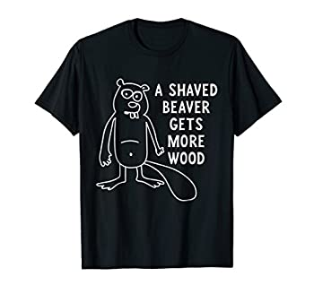A Shaved Beaver Gets More Wood Naughty T-Shirt