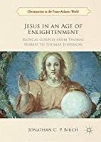 Jesus in an Age of Enlightenment: Radical Gospels from Thomas Hobbes to Thomas Jefferson (Christianities in the Trans-Atlantic World)