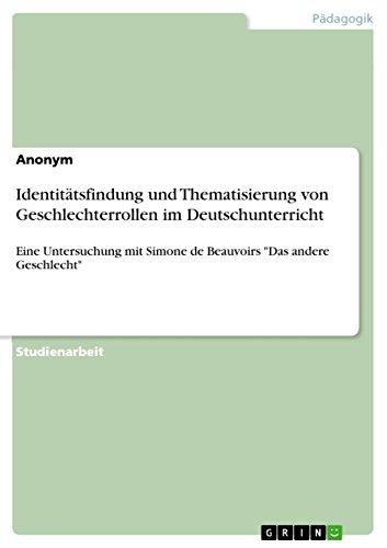 """Identitätsfindung und Thematisierung von Geschlechterrollen im Deutschunterricht: Eine Untersuchung mit Simone de Beauvoirs """"Das andere Geschlecht"""""""