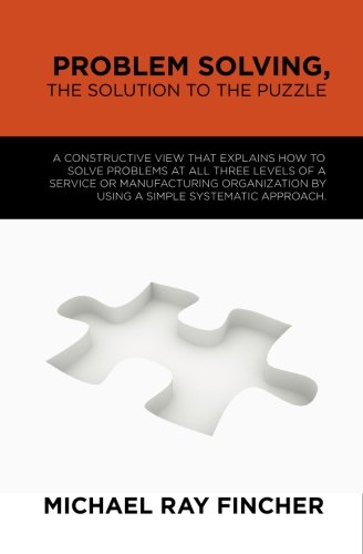 Problem Solving, The Solution to the Puzzle: A constructive view that explains how to solve problems...