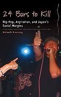 24 Bars to Kill: Hip Hop, Aspiration, and Japan's Social Margins (Dance and Performance Studies, 14)