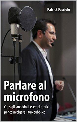 Parlare al microfono: Consigli, aneddoti, esempi pratici per coinvolgere il tuo pubblico (Parlare in pubblico Vol. 3)
