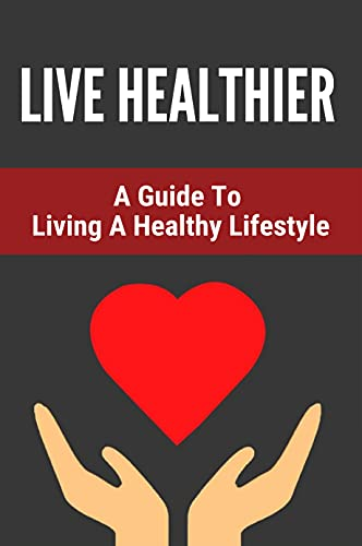 Live Healthier: A Guide To Living A Healthy Lifestyle: Lifestyle Principles (English Edition)