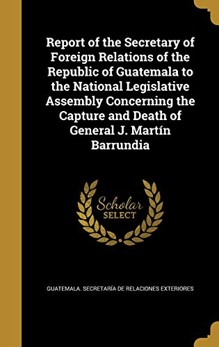 Report of the Secretary of Foreign Relations of the Republic of Guatemala to the National Legislative Assembly Concerning the Capture and Death of General J. Martín Barrundia