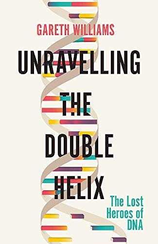 Unravelling the Double Helix: The Lost Heroes of DNA