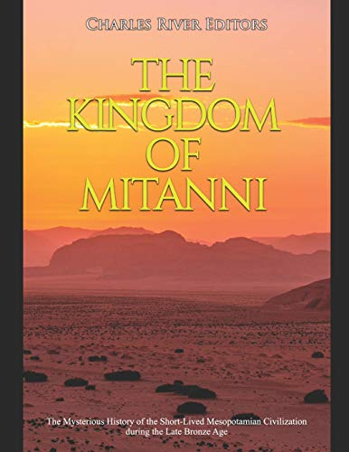 The Kingdom of Mitanni: The Mysterious History of the Short-Lived Mesopotamian Civilization during the Late Bronze Age