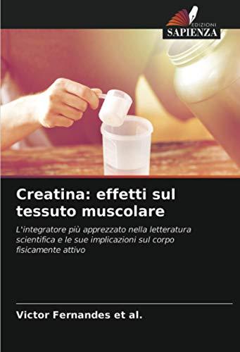 Creatina: effetti sul tessuto muscolare: L'integratore più apprezzato nella letteratura scientifica e...