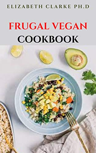 FRUGAL VEGAN COOKBOOK: Cheap And Affordable Delicious Vegan...