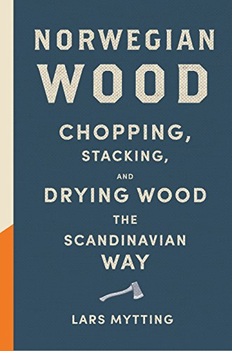 Norwegian Wood: Chopping, Stacking, and Drying Wood the Scandinavian Way Illinois